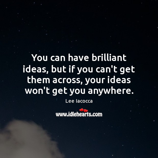 You can have brilliant ideas, but if you can't get them across, Lee Iacocca Picture Quote