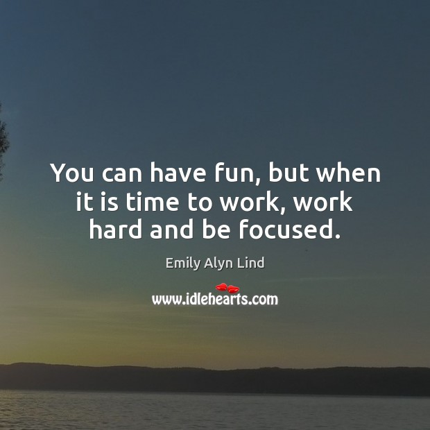 You can have fun, but when it is time to work, work hard and be focused. Image