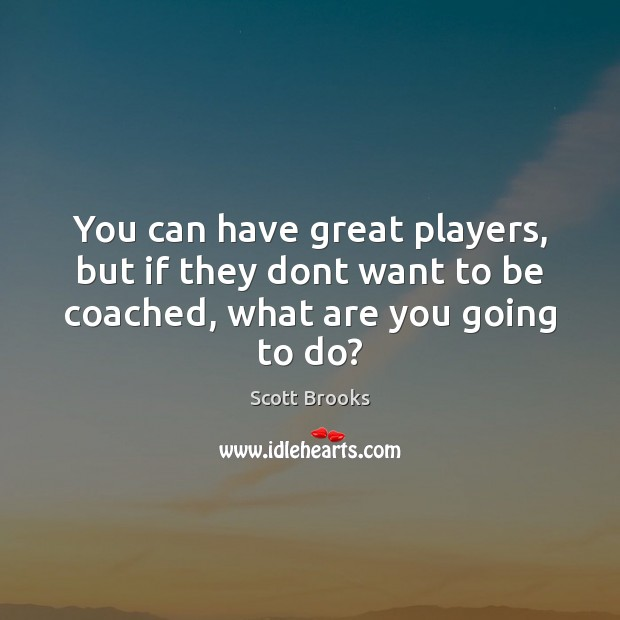 You can have great players, but if they dont want to be coached, what are you going to do? Image