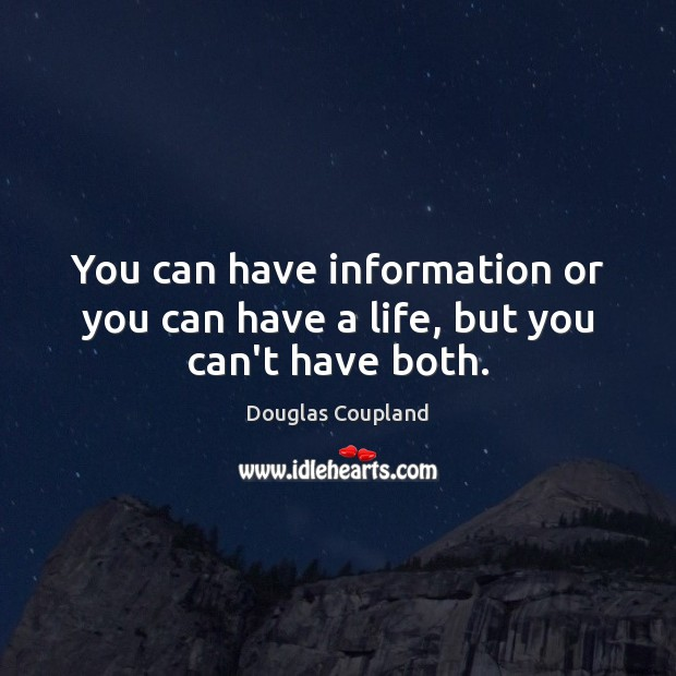 You can have information or you can have a life, but you can't have both. Image