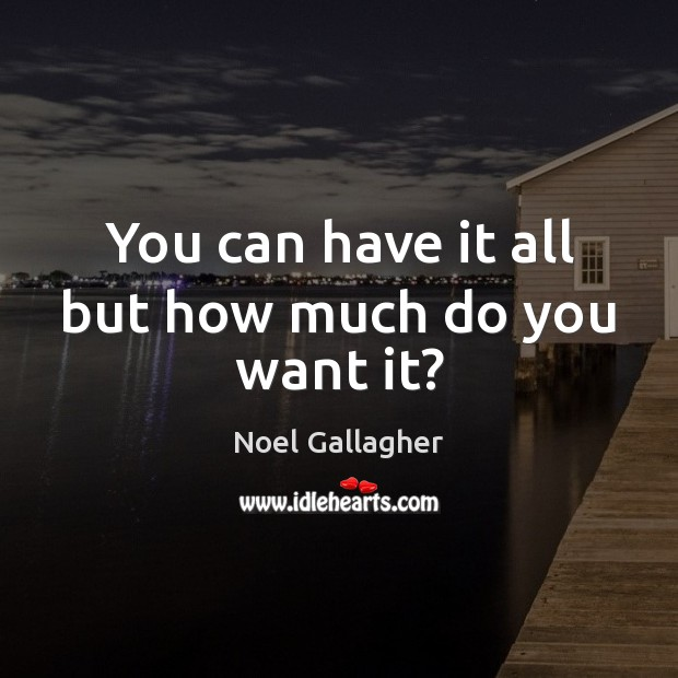 You can have it all but how much do you want it? Noel Gallagher Picture Quote