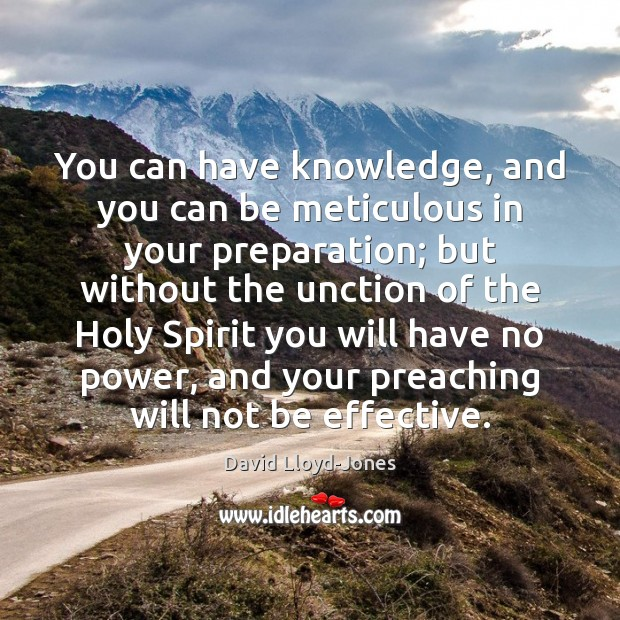 You can have knowledge, and you can be meticulous in your preparation; David Lloyd-Jones Picture Quote