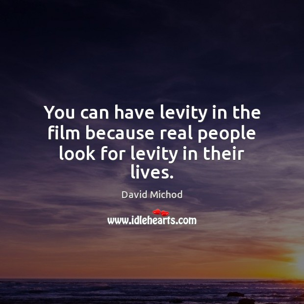 You can have levity in the film because real people look for levity in their lives. Image