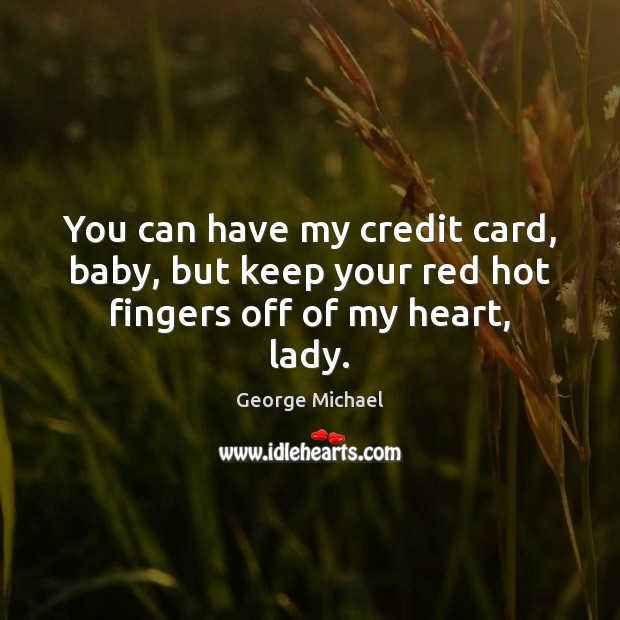 You can have my credit card, baby, but keep your red hot fingers off of my heart, lady. George Michael Picture Quote