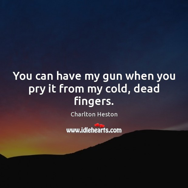 You can have my gun when you pry it from my cold, dead fingers. Image