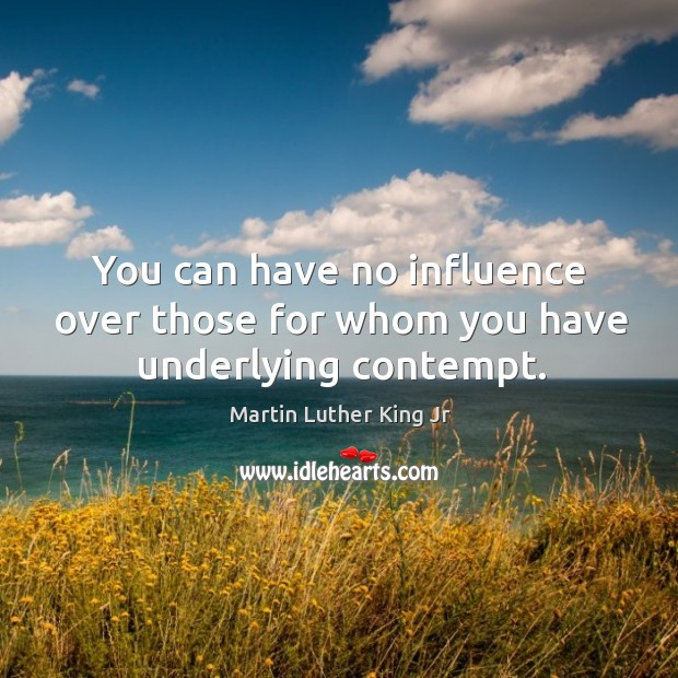 You can have no influence over those for whom you have underlying contempt. Image