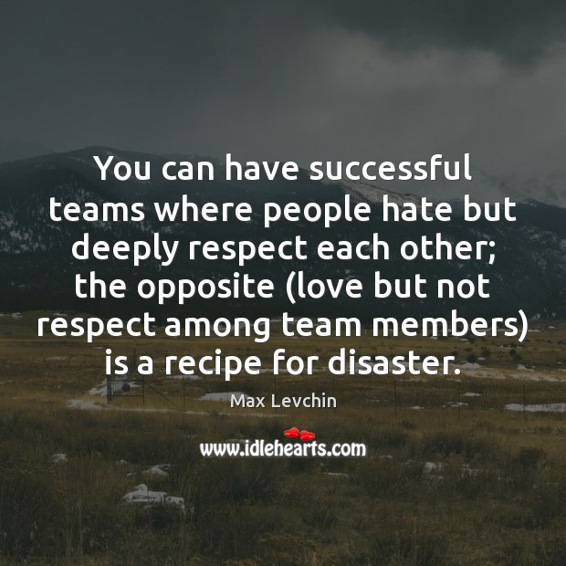 You can have successful teams where people hate but deeply respect each Image