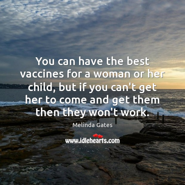 You can have the best vaccines for a woman or her child, Melinda Gates Picture Quote