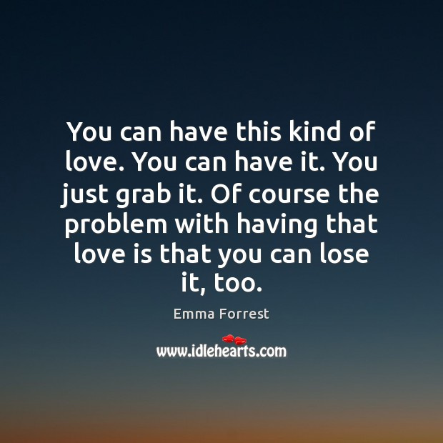 Emma Forrest Picture Quote image saying: You can have this kind of love. You can have it. You