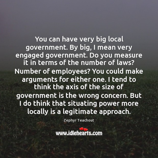 You can have very big local government. By big, I mean very Zephyr Teachout Picture Quote
