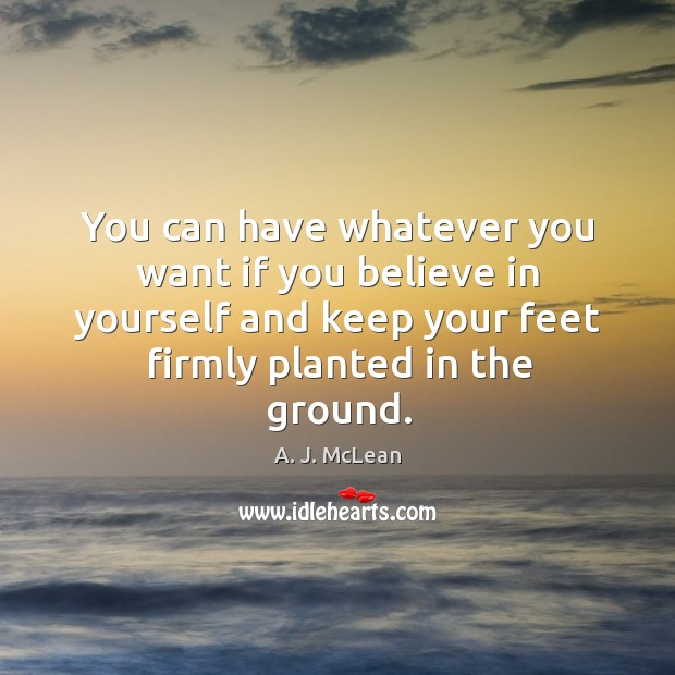 Image, You can have whatever you want if you believe in yourself and keep your feet firmly planted in the ground.