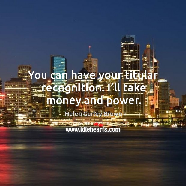 You can have your titular recognition. I'll take money and power. Helen Gurley Brown Picture Quote