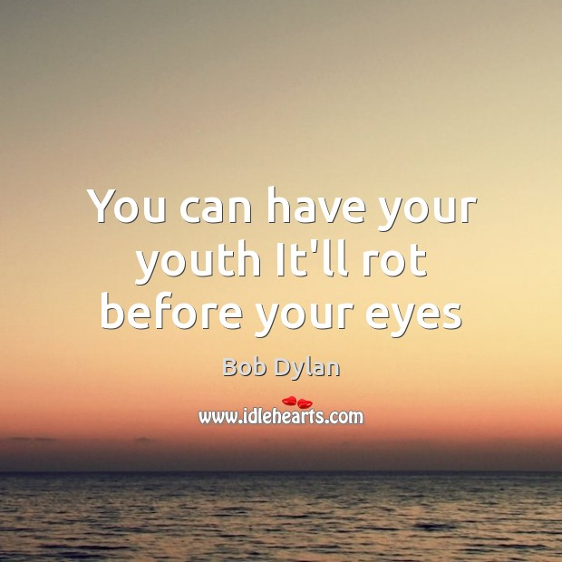 You can have your youth It'll rot before your eyes Image