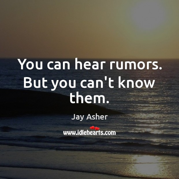 You can hear rumors. But you can't know them. Jay Asher Picture Quote