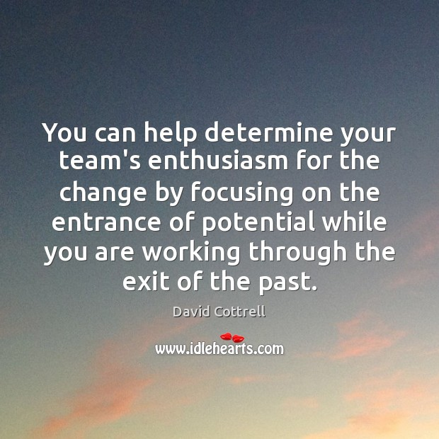 You can help determine your team's enthusiasm for the change by focusing David Cottrell Picture Quote