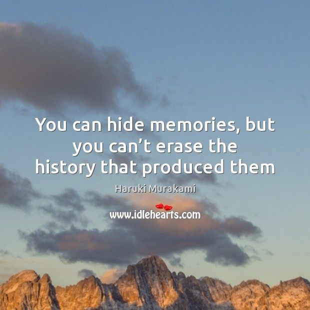 You can hide memories, but you can't erase the history that produced them Image