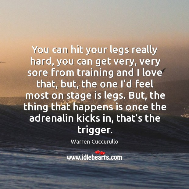You can hit your legs really hard, you can get very, very sore from training and I love that Image