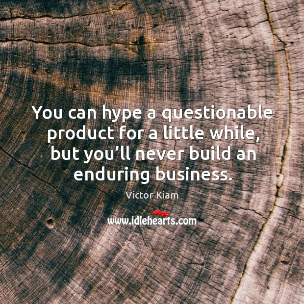 You can hype a questionable product for a little while, but you'll never build an enduring business. Victor Kiam Picture Quote