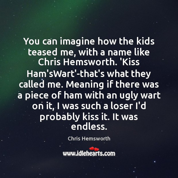 You can imagine how the kids teased me, with a name like Chris Hemsworth Picture Quote
