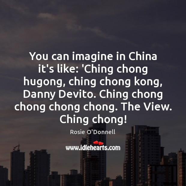 You can imagine in China it's like: 'Ching chong hugong, ching chong Image