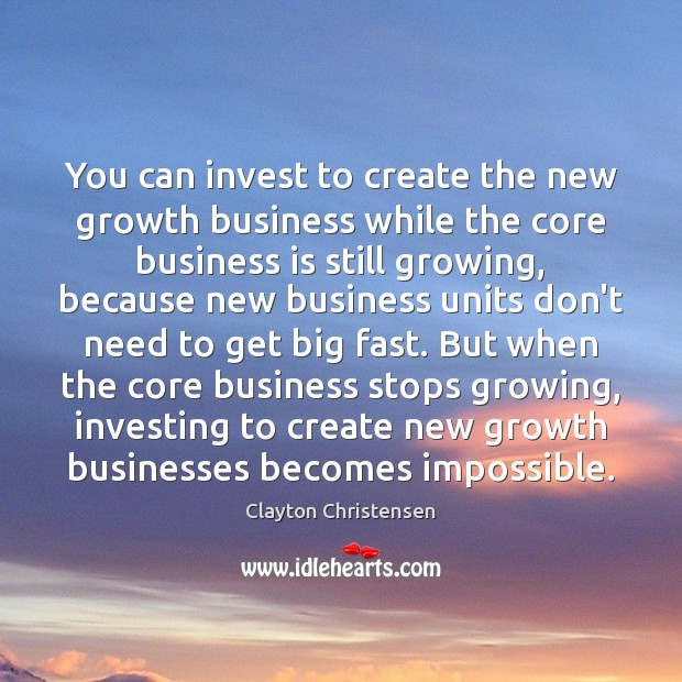 You can invest to create the new growth business while the core Image