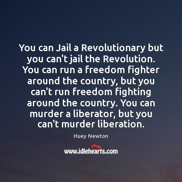 You can Jail a Revolutionary but you can't jail the Revolution. You Image