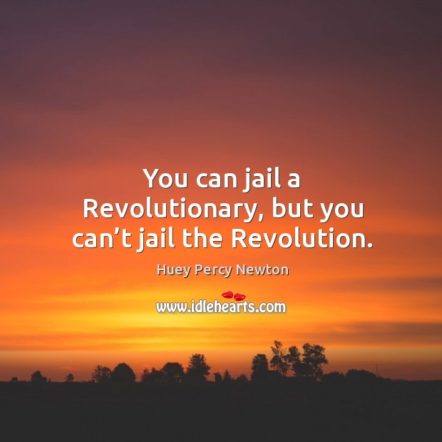 You can jail a revolutionary, but you can't jail the revolution. Image