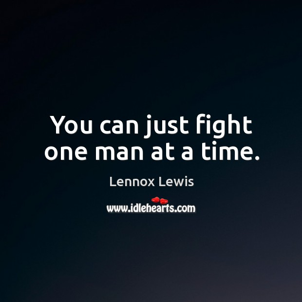 You can just fight one man at a time. Lennox Lewis Picture Quote