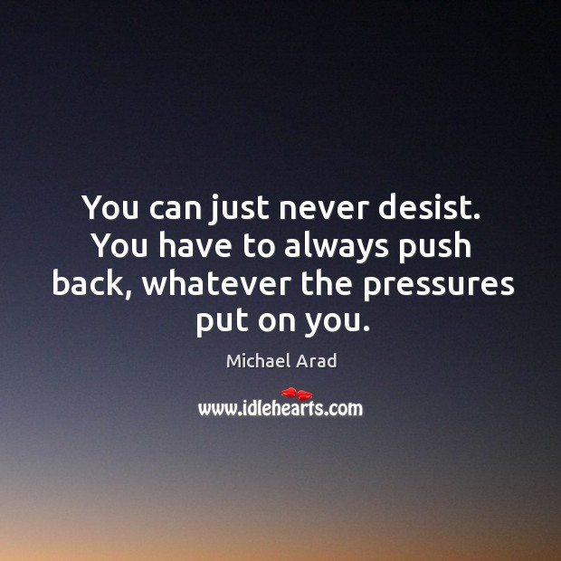 Image, You can just never desist. You have to always push back, whatever the pressures put on you.