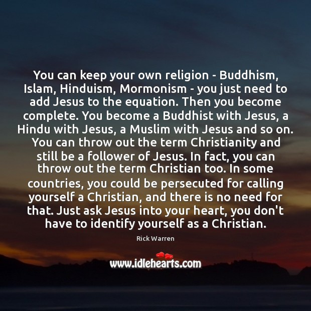 You can keep your own religion – Buddhism, Islam, Hinduism, Mormonism – Rick Warren Picture Quote