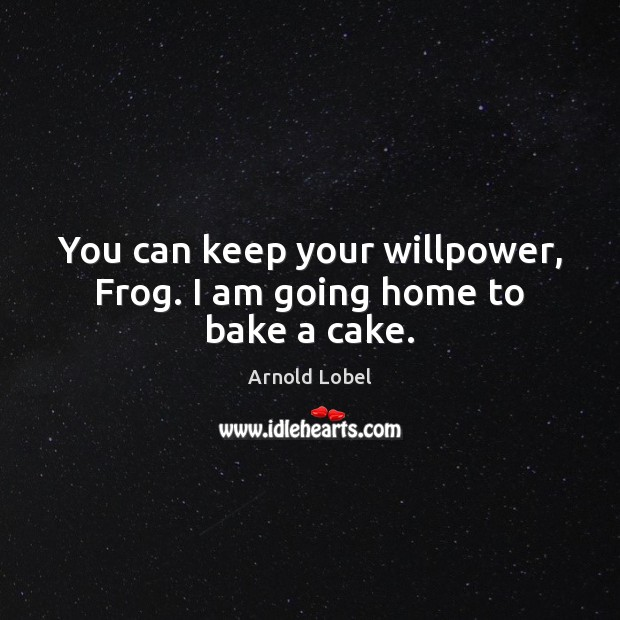 Image, You can keep your willpower, Frog. I am going home to bake a cake.