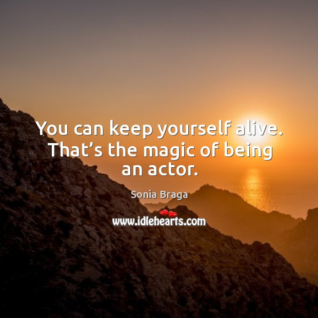 You can keep yourself alive. That's the magic of being an actor. Image