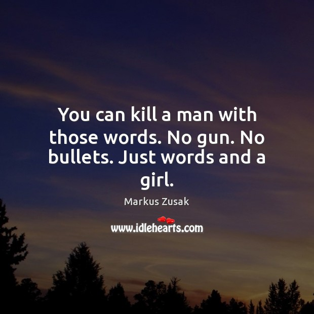 You can kill a man with those words. No gun. No bullets. Just words and a girl. Markus Zusak Picture Quote