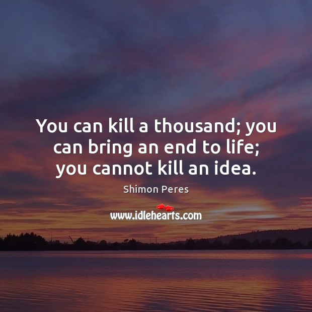 You can kill a thousand; you can bring an end to life; you cannot kill an idea. Shimon Peres Picture Quote