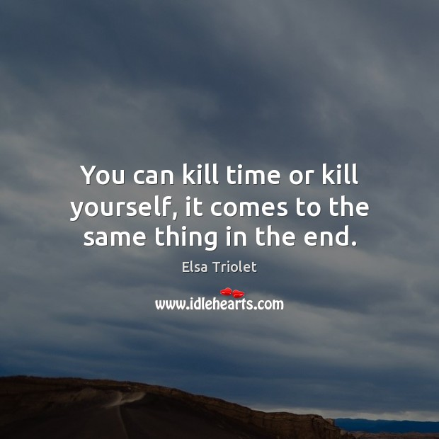 You can kill time or kill yourself, it comes to the same thing in the end. Image