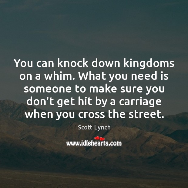 You can knock down kingdoms on a whim. What you need is Scott Lynch Picture Quote