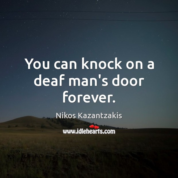 You can knock on a deaf man's door forever. Nikos Kazantzakis Picture Quote