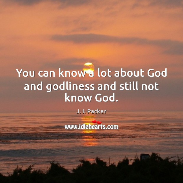You can know a lot about God and Godliness and still not know God. J. I. Packer Picture Quote