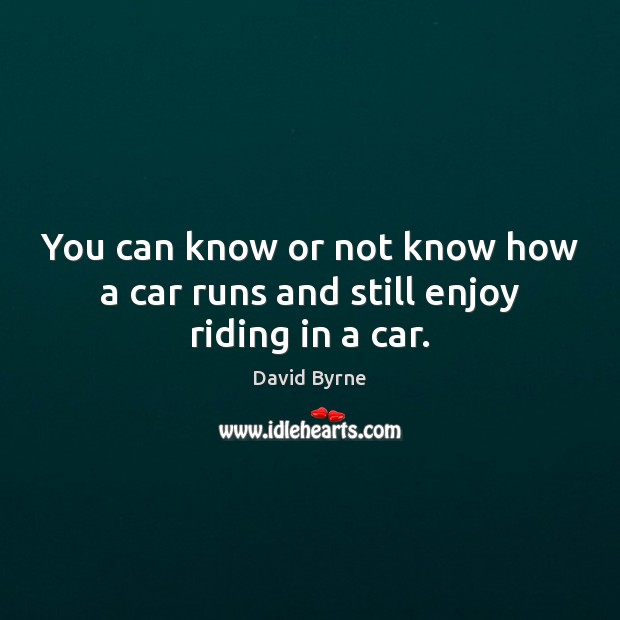 You can know or not know how a car runs and still enjoy riding in a car. David Byrne Picture Quote
