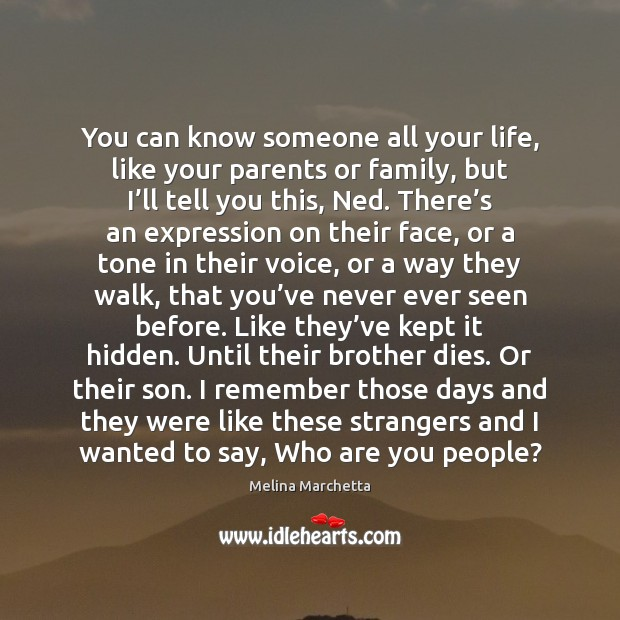 You can know someone all your life, like your parents or family, Image
