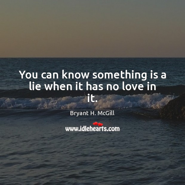 You can know something is a lie when it has no love in it. Bryant H. McGill Picture Quote