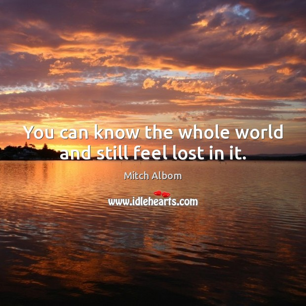 You can know the whole world and still feel lost in it. Mitch Albom Picture Quote
