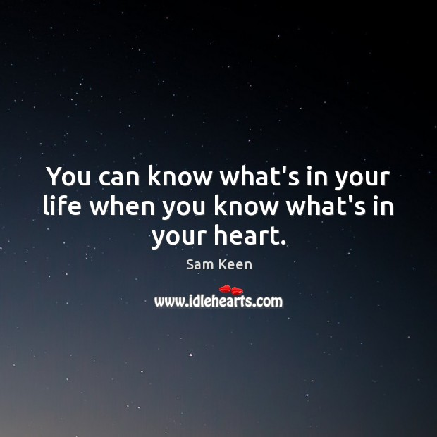You can know what's in your life when you know what's in your heart. Sam Keen Picture Quote