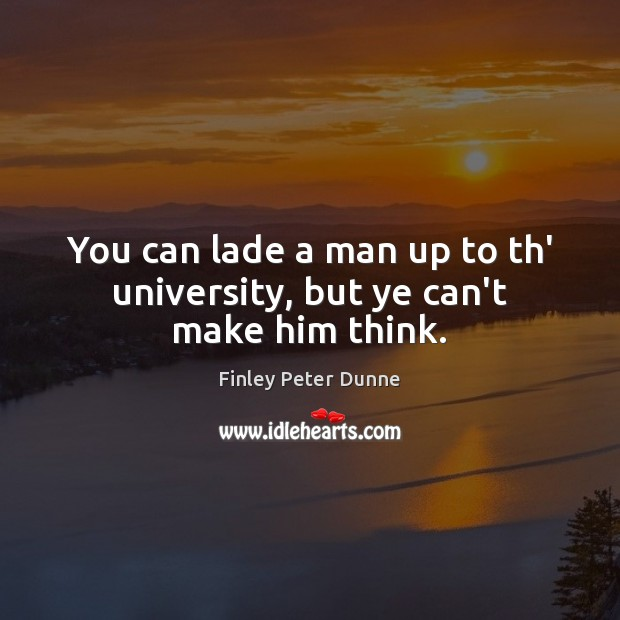 You can lade a man up to th' university, but ye can't make him think. Image