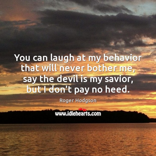 You can laugh at my behavior that will never bother me, say Image