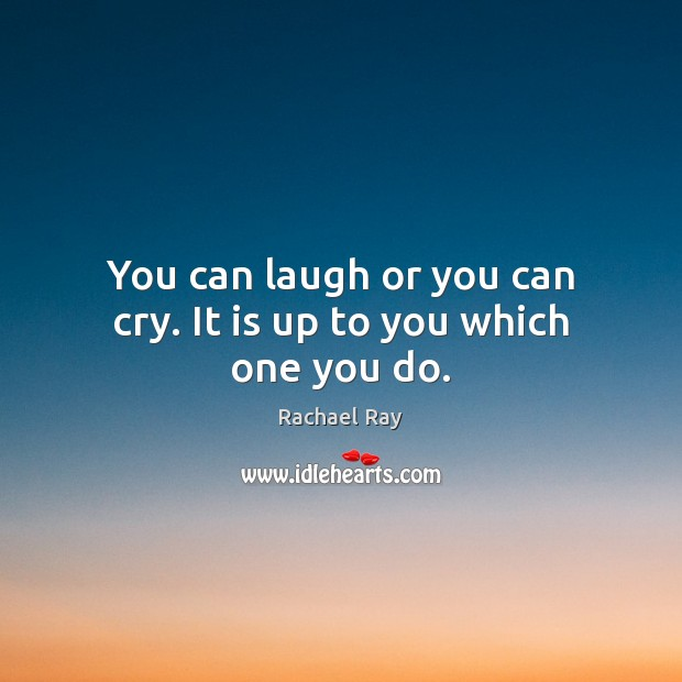 You can laugh or you can cry. It is up to you which one you do. Rachael Ray Picture Quote