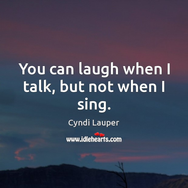 You can laugh when I talk, but not when I sing. Cyndi Lauper Picture Quote