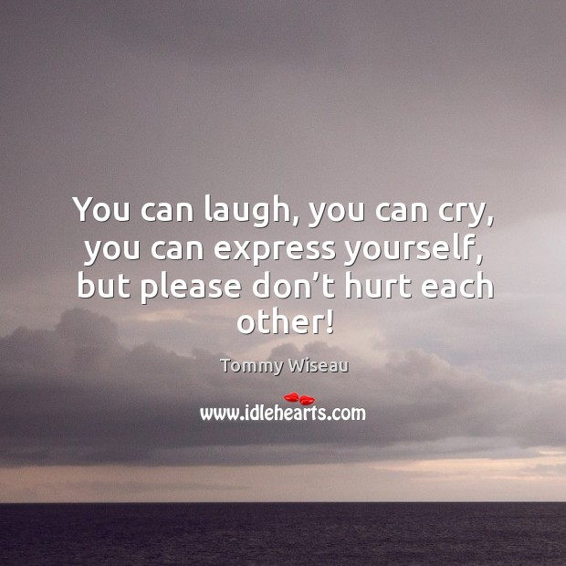 Image, You can laugh, you can cry, you can express yourself, but please don't hurt each other!