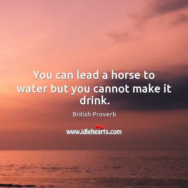 You can lead a horse to water but you cannot make it drink. Image