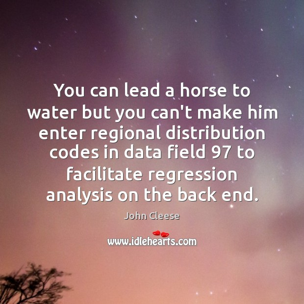 You can lead a horse to water but you can't make him John Cleese Picture Quote